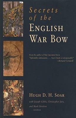 Secrets of the English War Bow By Soar, Hugh D. H./ Gibbs, Joseph (CON)/ Jury, Christopher (CON)/ Stretton, Mark (CON)